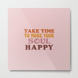 Take Time to make you soul happy Metal Print