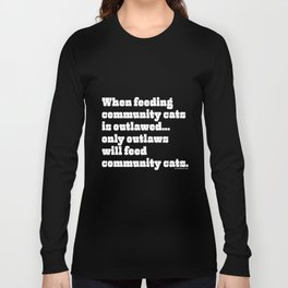 When feeding community cats is outlawed... Long Sleeve T-shirt