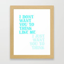 I Don't Want You To Think Like Me I Just Want You To Think Framed Art Print