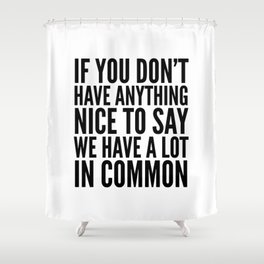 If You Don't Have Anything Nice To Say We Have A Lot In Common Shower Curtain