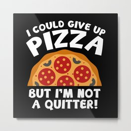 I Could Give Up Pizza Metal Print