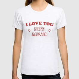 I Love You Not Much T-shirt