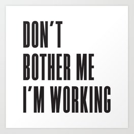 Don't bother me I'm working. (Stay strong.) Art Print
