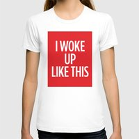 i woke up like this T-shirts featuring I Woke Up Like This by Chilligraphy