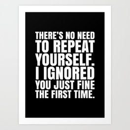 There's No Need To Repeat Yourself. I Ignored You Just Fine the First Time. (Black & White) Art Print