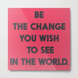 Be the change you wish to see in the World, Mahatma Gandhi quote for human rights, freedom, justice Metal Print