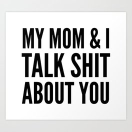 MY MOM & I TALK SHIT ABOUT YOU Art Print