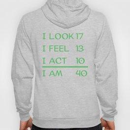 I Look 17 Feel 13 Act 10 I Am 40 Funny 40th Birthday Hoody