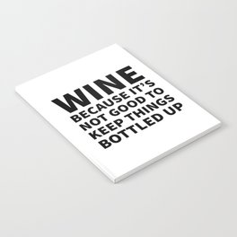 Wine Because It's Not Good To Keep Things Bottled Up Notebook