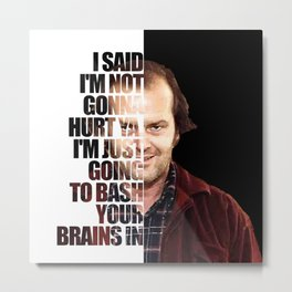 I said I'm not gonna hurt ya. I'm just going to bash your brains in Metal Print