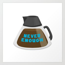 Never Enough Coffee Art Print