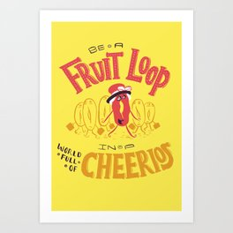 Be a Fruit Loop in a World Full of Cheerios Art Print
