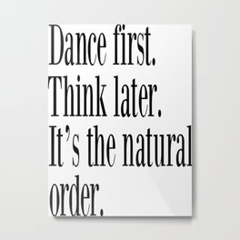 Dance First. Think Later. It's Natural Order. Metal Print