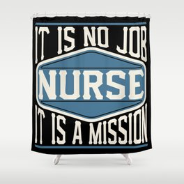 Nurse  - It Is No Job, It Is A Mission Shower Curtain