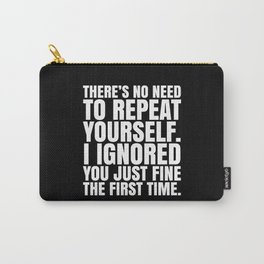 There's No Need To Repeat Yourself. I Ignored You Just Fine the First Time. (Black & White) Carry-All Pouch