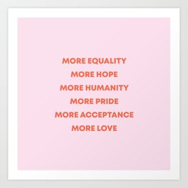 MORE EQUALITY, HOPE, HUMANITY, PRIDE, ACCEPTANCE, AND LOVE Art Print