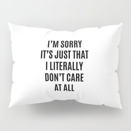I'M SORRY IT'S JUST THAT I LITERALLY DON'T CARE AT ALL Pillow Sham