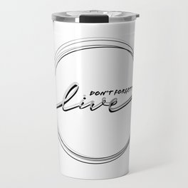 Don't Forget To Live Circular Inspirational Quote Black and White Series Travel Mug
