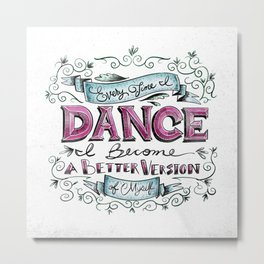 """Every Time I Dance I Become a Better Version of Myself"" Metal Print"