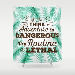 Adventure is Dangerous, But Routine is Lethal Shower Curtain
