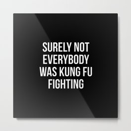 Surely Not Everybody Was Kung Fu Fighting Metal Print