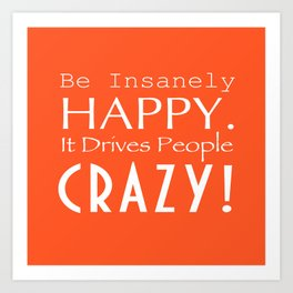 Be Insanely Happy. It Drives People Crazy! Art Print