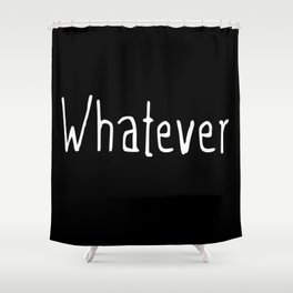 Whatever (on black) Shower Curtain
