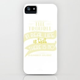 """The Trouble In Real Life Is That There Is No Danger Music"" tee design. Makes a nice gift too!  iPhone Case"
