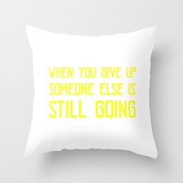 WHen You Give Up Someone Else Is Still Going 4 Throw Pillow