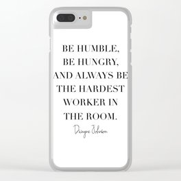 Be Humble, Be Hungry, and Always be the Hardest Worker In the Room. -Dwayne Johnson Clear iPhone Case