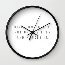 Drink Some Coffee, Put On Hamilton and Handle It Wall Clock