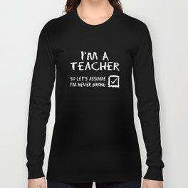 Im A Teacher Never Wrong School College High School Funny Teacher T-Shirts Long Sleeve T-shirt