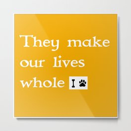 """Dogs """" They make our lives whole """" Metal Print"""