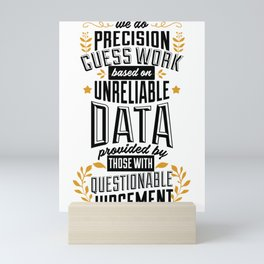 We do precision guess work based on unreliable data provided by those with questionable knowledge Mini Art Print