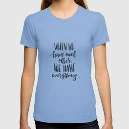When we have each other, we have everything. Hand lettered inspirational quote. T-shirt