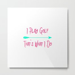 I Play Golf That's What I Do Fun Golfer Quote Metal Print
