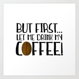 But First... Let Me Drink My Coffee! Art Print