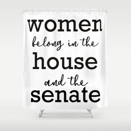 Women belong in the house and the senate Shower Curtain