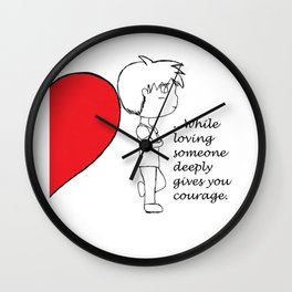 ...While Loving Someone Deeply Gives You Courage. Wall Clock