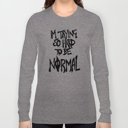 I'm trying so hard to be normal Long Sleeve T-shirt