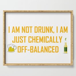 I AM NOT DRUNK I AM JUST CHEMICALLY OFF-BALANCED Serving Tray