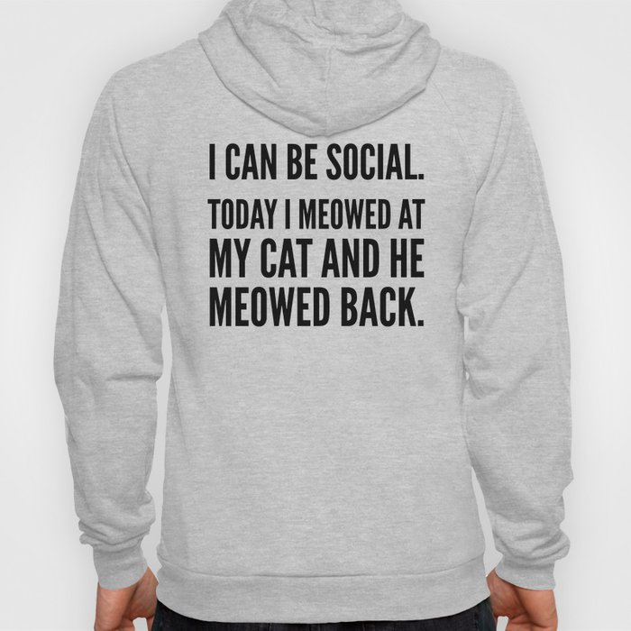 I Can Be Social Today I Meowed At My Cat And He Meowed Back Hoody