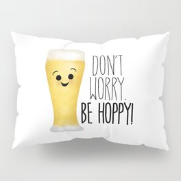 Beer   Don't Worry Be Hoppy Pillow Sham