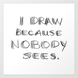 I Draw Because Nobody Sees Art Print