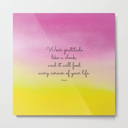 Wear gratitude like a cloak, and it will feed every corner of your life.  Rumi Metal Print