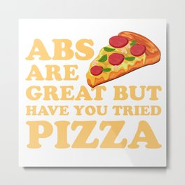 Abs Are Great But Have You Tried Pizza - Foodie joke Metal Print