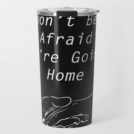 Don't be afraid, We're going home Travel Mug