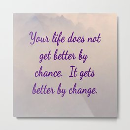 Life does not get better by chance, it gets better by change Metal Print