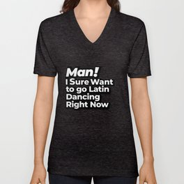 Man! I Sure Want to go Latin Dancing Right Now Retro Gift Unisex V-Neck