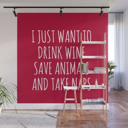 I Just Want To Drink Wine Save Animals And Take Naps Wall Mural